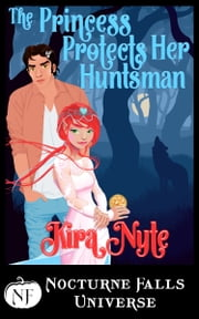 The Princess Protects Her Huntsman - A Nocturne Falls Universe Story ebook by Kira Nyte