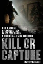 Kill or Capture - How a Special Operations Task Force Took Down a Notorious al Qaeda Terrorist ebook by Matthew Alexander
