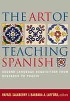The Art of Teaching Spanish - Second Language Acquisition from Research to Praxis ebook by Rafael Salaberry, Barbara A. Lafford