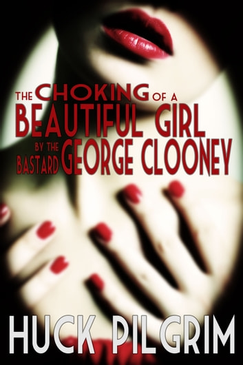 The Choking of a Beautiful Girl by the Bastard George Clooney ebook by Huck Pilgrim