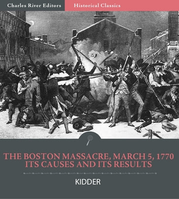 The Boston Massacre, March 5, 1770, Its Causes and Its Results ebook by Frederic Kidder