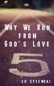 Why We Run from God's Love ebook by Ed Cyzewski