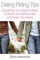 Dating Flirting Tips - Everything You Need to Know to Attract and Get the Man or Woman You Desire ebook by Olivia  Alexander
