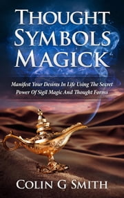 Thought Symbols Magick Guide Book: Manifest Your Desires in Life using the Secret Power of Sigil Magic and Thought Forms - Witchcraft Books, #1 ebook by Colin Smith