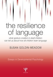 The Resilience of Language - What Gesture Creation in Deaf Children Can Tell Us About How All Children Learn Language ebook by Susan Goldin-Meadow