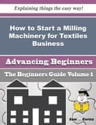 How to Start a Milling Machinery for Textiles Business (Beginners Guide) ebook by Elwanda Beavers