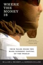 Where the Money Is: True Tales from the Bank Robbery Capital of the World ebook by Gordon Dillow,William J. Rehder