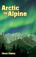Arctic to Alpine ebook by Chuck Shipley