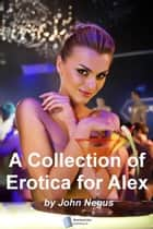 A Collection of Erotica for Alex ebook by John Negus
