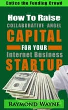 How To Raise Collaborative Angel CAPITAL For Internet Business Startup ebook by Raymond Wayne