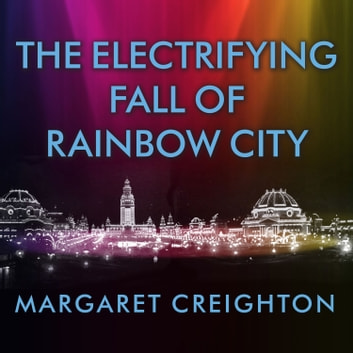 The Electrifying Fall of Rainbow City - Spectacle and Assassination at the 1901 World's Fair audiobook by Margaret Creighton