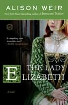 The Lady Elizabeth ebook by Alison Weir