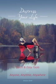 Destress Your Life: Quick & Easy Tools for Anyone, Anytime, Anywhere ebook by Jessica Stott