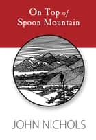 On Top of Spoon Mountain ebook by John Nichols
