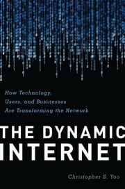 The Dynamic Internet - How Technology, Users, and Businesses are Transforming the Network ebook by Christopher Yoo