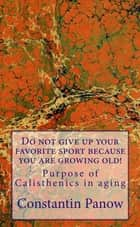 Do Not Give Up Your Favorite Sport, Because You Are Growing Old ! ebook by Constantin Panow