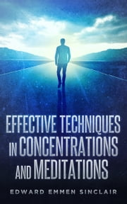 Effective Techniques in Concentrations and Meditations ebook by Edward Emmen Sinclair