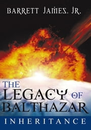 The Legacy of Balthazar - Inheritance ebook by Barrett James, Jr.