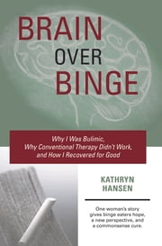 Brain over Binge - Why I Was Bulimic, Why Conventional Therapy Didn't Work, and How I Recovered for Good ebook by Kathryn Hansen