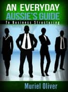 An Everyday Aussie's Guide to Business Structuring ebook by Muriel Oliver