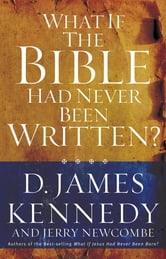 What If the Bible Had Never Been Written? ebook by D. James Kennedy