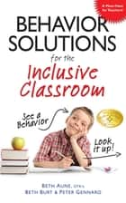 Behavior Solutions for the Inclusive Classroom - A Handy Reference Guide that Explains Behaviors Associated with Autism, Asperger's, ADHD, Sensory Processing Disorder, and other Special Needs ebook by Beth Aune