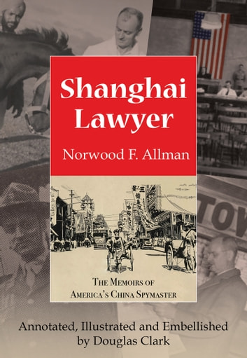 Shanghai Lawyer - The Memoirs of America's China Spymaster, Annotated, Illustrated and Embellished by Douglas Clark ebook by Norwood F. Allman