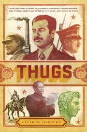 Thugs - How History's Most Notorious Despots Transformed the World through Terror, Tyranny, and Mass Murder ebook by Micah D. Halpern