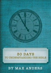 30 Days to Understanding the Bible - Expanded Edition ebook by Max Anders