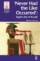Never Had the Like Occurred - Egypt's View of its Past ebook by John Tait