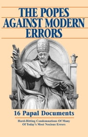 The Popes Against Modern Errors - 16 Papal Documents: Hard-Hitting Condemnations of Many of Today's Most Notorious Errors ebook by Anthony J. Mioni
