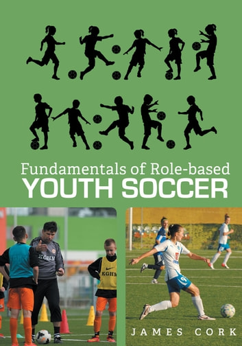 Fundamentals of Role-based Youth Soccer ebook by James Cork