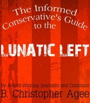 The Informed Conservative's Guide to the Lunatic Left ebook by B. Christopher Agee