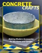 Concrete Crafts - Making Modern Accessories for the Home and Garden ebook by Alan Wycheck