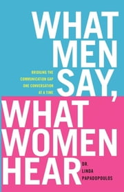 What Men Say, What Women Hear - Bridging the Communication Gap One Conversation at a Time ebook by Linda Papadopoulos