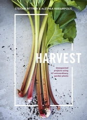 Harvest - Unexpected Projects Using 47 Extraordinary Garden Plants ebook by Stefani Bittner,Alethea Harampolis