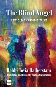 The Blind Angel - New Old Chassidic Tales ebook by Tovia Halberstam & Joshua Halberstam