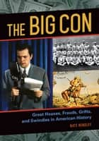 The Big Con: Great Hoaxes, Frauds, Grifts, and Swindles in American History - Great Hoaxes, Frauds, Grifts, and Swindles in American History ebook by Nate Hendley