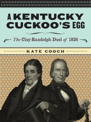 A Kentucky Cuckoo's Egg: The Clay-Randolph Duel of 1826 ebook by Kate Cooch