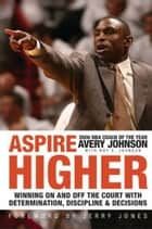 Aspire Higher - Winning On and Off the Court with Determination, Discipline, and Decisions ebook by Avery Johnson, Roy Johnson