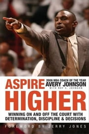 Aspire Higher - Winning On and Off the Court with Determination, Discipline, and Decisions ebook by Avery Johnson,Roy S. Johnson