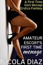 Amateur Escort's First Time Menage: A First Time Dark Menage Erotica Fantasy ebook by Nicola Diaz