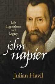 John Napier - Life, Logarithms, and Legacy ebook by Julian Havil