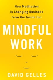 Mindful Work - How Meditation Is Changing Business from the Inside Out ebook by David Gelles