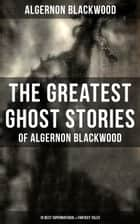 The Greatest Ghost Stories of Algernon Blackwood (10 Best Supernatural & Fantasy Tales) - The Empty House, Keeping His Promise, The Willows, The Listener, Max Hensig, Secret Worship ebook by Algernon Blackwood
