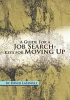 A Guide For a Job Search-Keys for Moving Up ebook by David Lasswell
