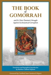 The Book of Gomorrah and St. Peter Damian's Struggle Against Ecclesiastical Corruption ebook by Peter Damian,Matthew Cullinan Hoffman,Cardinal Juan Sandoval Íñiguez