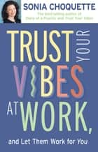 Trust Your Vibes At Work And Let Them Work For You! ebook by Sonia Choquette, Ph.D.