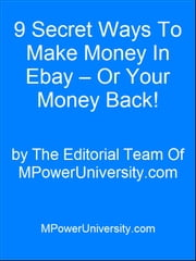 9 Secret Ways To Make Money In Ebay – Or Your Money Back! ebook by Editorial Team Of MPowerUniversity.com