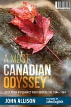 A Most Canadian Odyssey - Education Diplomacy and Federalism, 1844-1984 ebook by John Allison